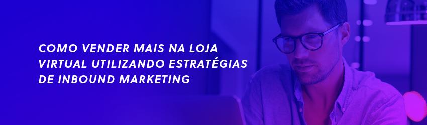 Como vender mais em sua loja virtual utilizando estratégias de Inbound Marketing e Marketplace