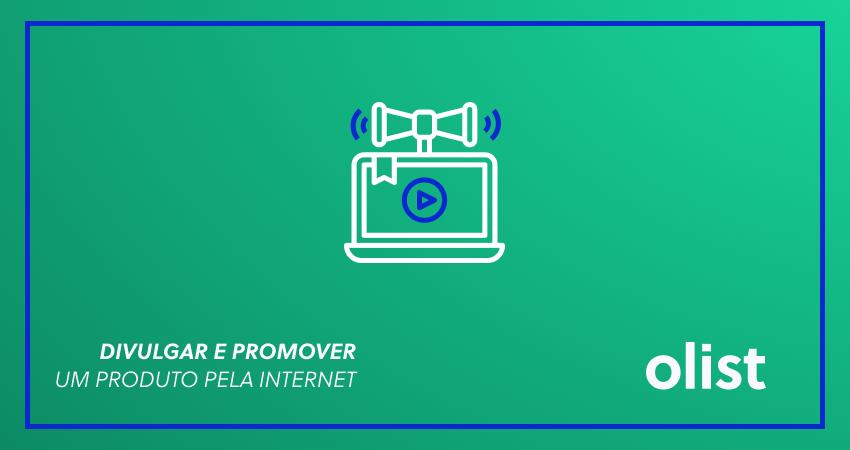7 estratégias para divulgar e promover um produto pela internet