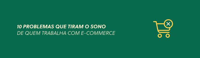 10 problemas que tiram o sono de quem trabalha com e-commerce
