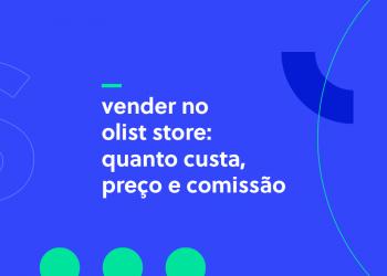 Vender no Olist Store - Quanto custa, preço e comissão