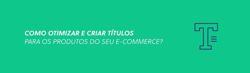 Como otimizar e criar títulos para os produtos do seu e-commerce?