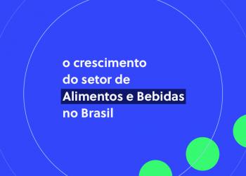 Números e tendências do setor de Alimentos e Bebidas no Brasil